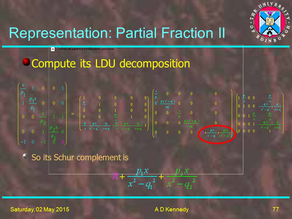 77 Saturday, 02 May 2015A D Kennedy Compute its LDU decomposition So its Schur complement is Representation: Partial Fraction II