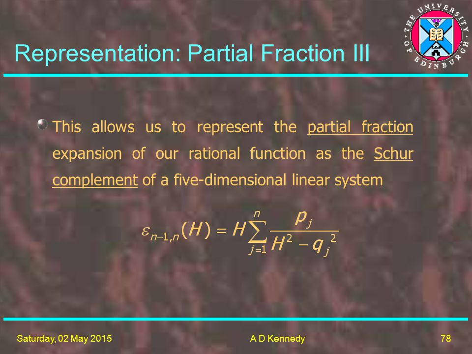 78 Saturday, 02 May 2015A D Kennedy Representation: Partial Fraction III This allows us to represent the partial fraction expansion of our rational function as the Schur complement of a five-dimensional linear system