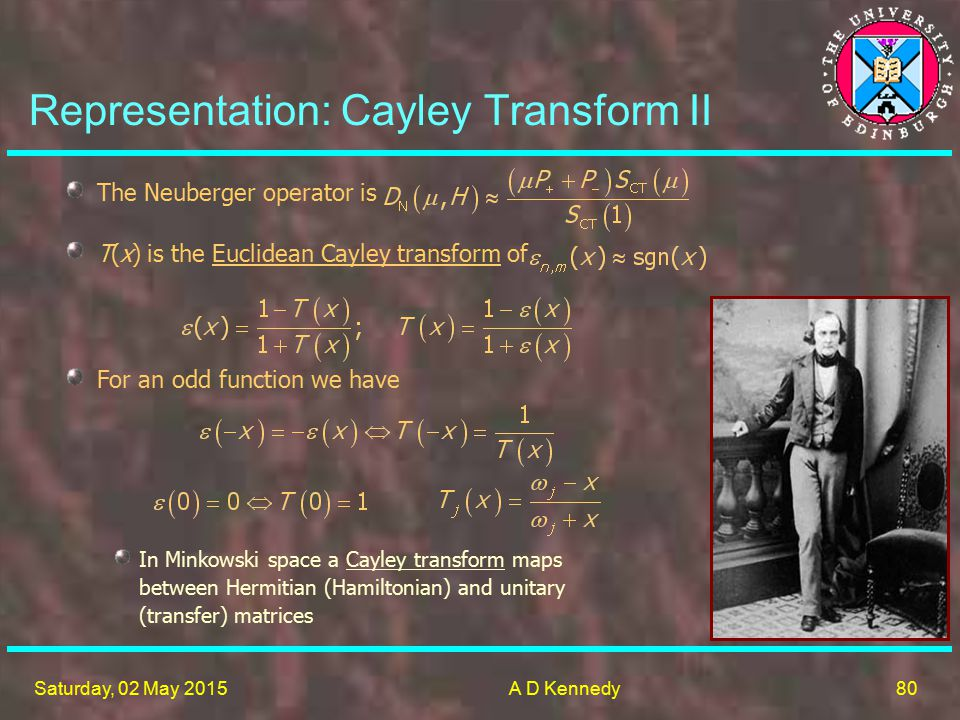 80 Saturday, 02 May 2015A D Kennedy Representation: Cayley Transform II The Neuberger operator is T(x) is the Euclidean Cayley transform of For an odd function we have In Minkowski space a Cayley transform maps between Hermitian (Hamiltonian) and unitary (transfer) matrices