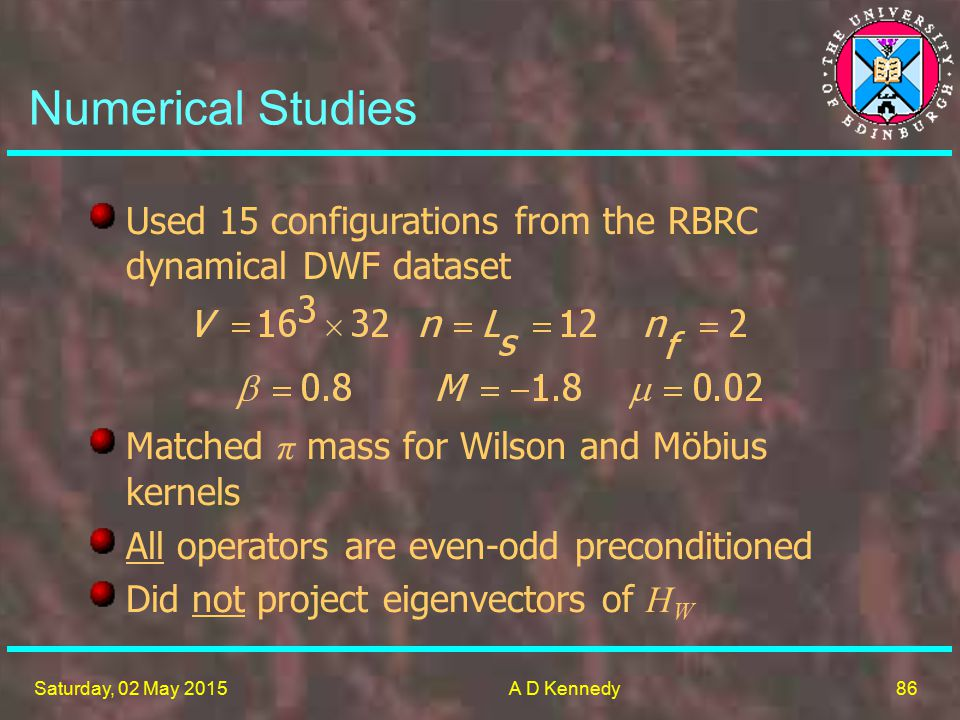 86 Saturday, 02 May 2015A D Kennedy Numerical Studies Used 15 configurations from the RBRC dynamical DWF dataset Matched π mass for Wilson and Möbius kernels All operators are even-odd preconditioned Did not project eigenvectors of H W