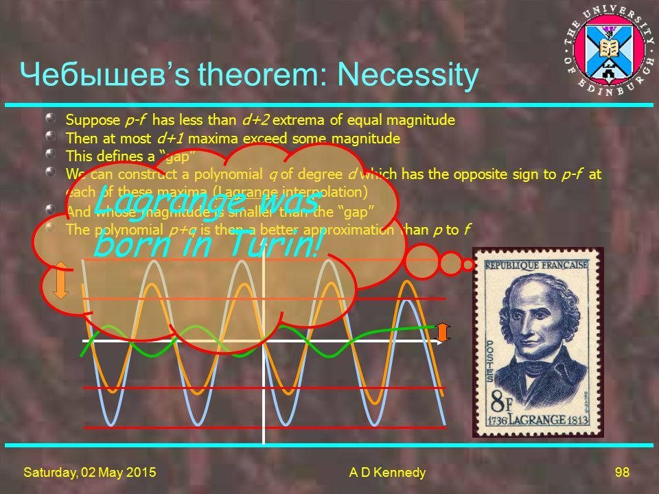 98 Saturday, 02 May 2015A D Kennedy Чебышев's theorem: Necessity Suppose p-f has less than d+2 extrema of equal magnitude Then at most d+1 maxima exceed some magnitude And whose magnitude is smaller than the gap The polynomial p+q is then a better approximation than p to f This defines a gap We can construct a polynomial q of degree d which has the opposite sign to p-f at each of these maxima (Lagrange interpolation) Lagrange was born in Turin!