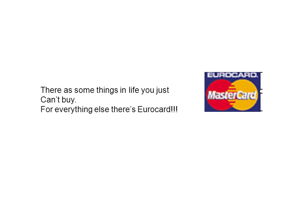 There as some things in life you just Can't buy. For everything else there's Eurocard!!!
