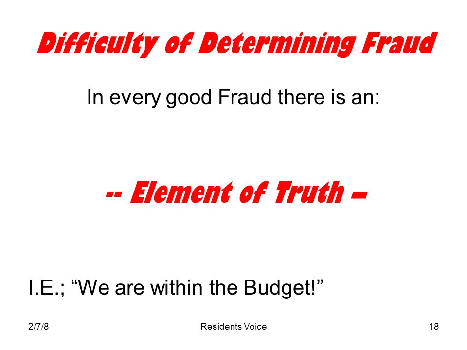 2/7/8Residents Voice18 Difficulty of Determining Fraud In every good Fraud there is an: -- Element of Truth – I.E.; We are within the Budget!