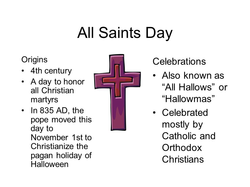 All Saints Day Origins 4th century A day to honor all Christian martyrs In 835 AD, the pope moved this day to November 1st to Christianize the pagan holiday of Halloween Celebrations Also known as All Hallows or Hallowmas Celebrated mostly by Catholic and Orthodox Christians