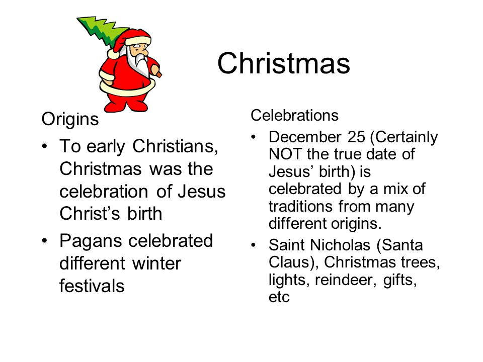 Christmas Origins To early Christians, Christmas was the celebration of Jesus Christ's birth Pagans celebrated different winter festivals Celebrations December 25 (Certainly NOT the true date of Jesus' birth) is celebrated by a mix of traditions from many different origins.