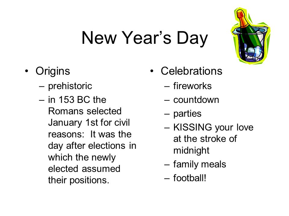 New Year's Day Origins –prehistoric –in 153 BC the Romans selected January 1st for civil reasons: It was the day after elections in which the newly elected assumed their positions.