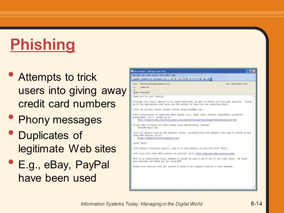 Information Systems Today: Managing in the Digital World 6-14 Phishing Attempts to trick users into giving away credit card numbers Phony messages Dup