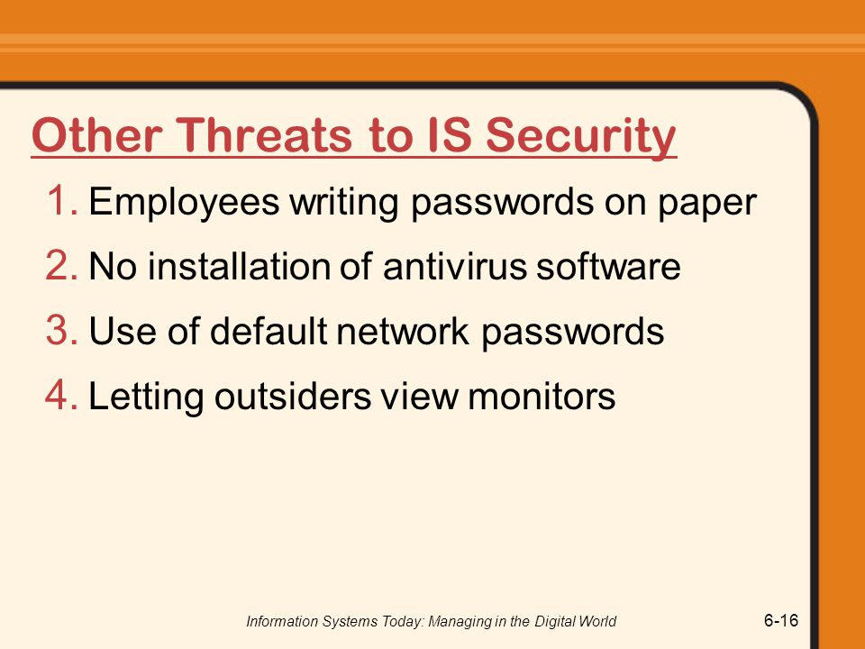 Information Systems Today: Managing in the Digital World 6-16 Other Threats to IS Security 1. Employees writing passwords on paper 2. No installation