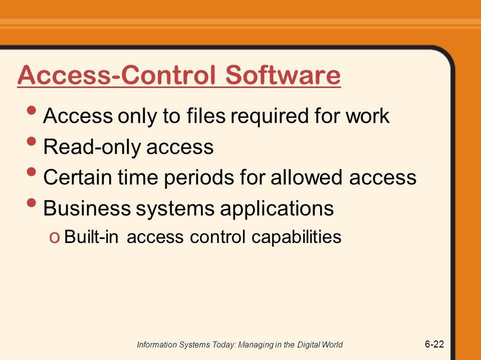 Information Systems Today: Managing in the Digital World 6-22 Access-Control Software Access only to files required for work Read-only access Certain