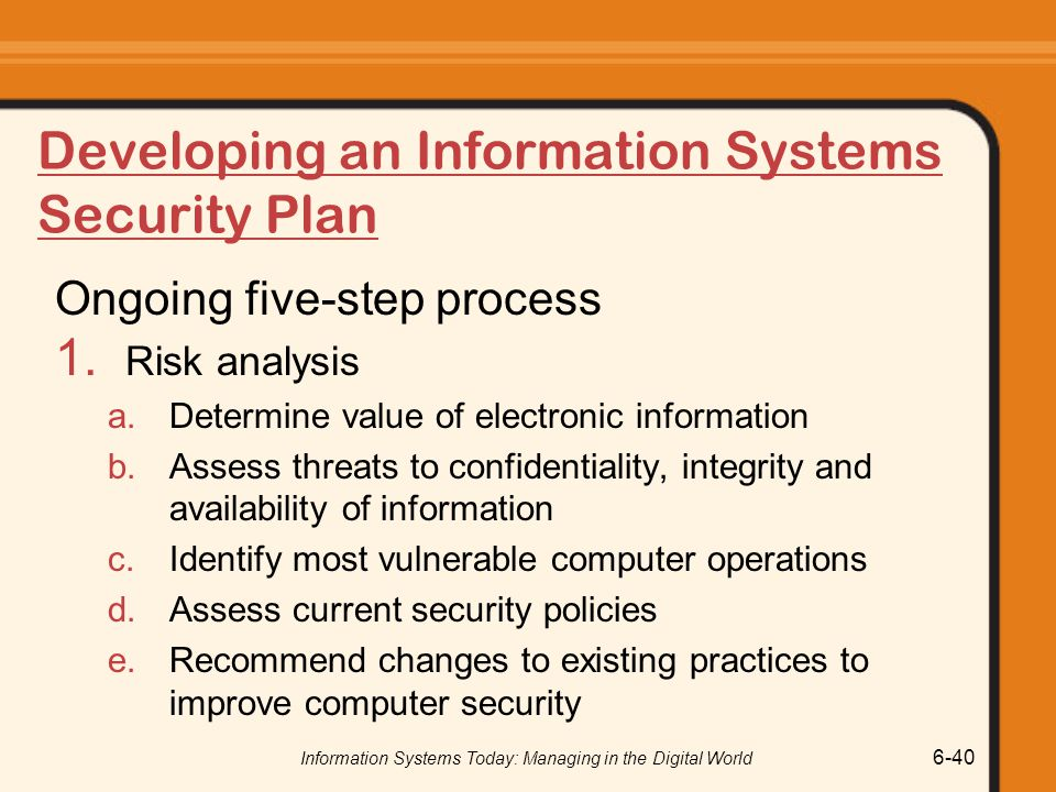 Information Systems Today: Managing in the Digital World 6-40 Developing an Information Systems Security Plan Ongoing five-step process 1. Risk analys
