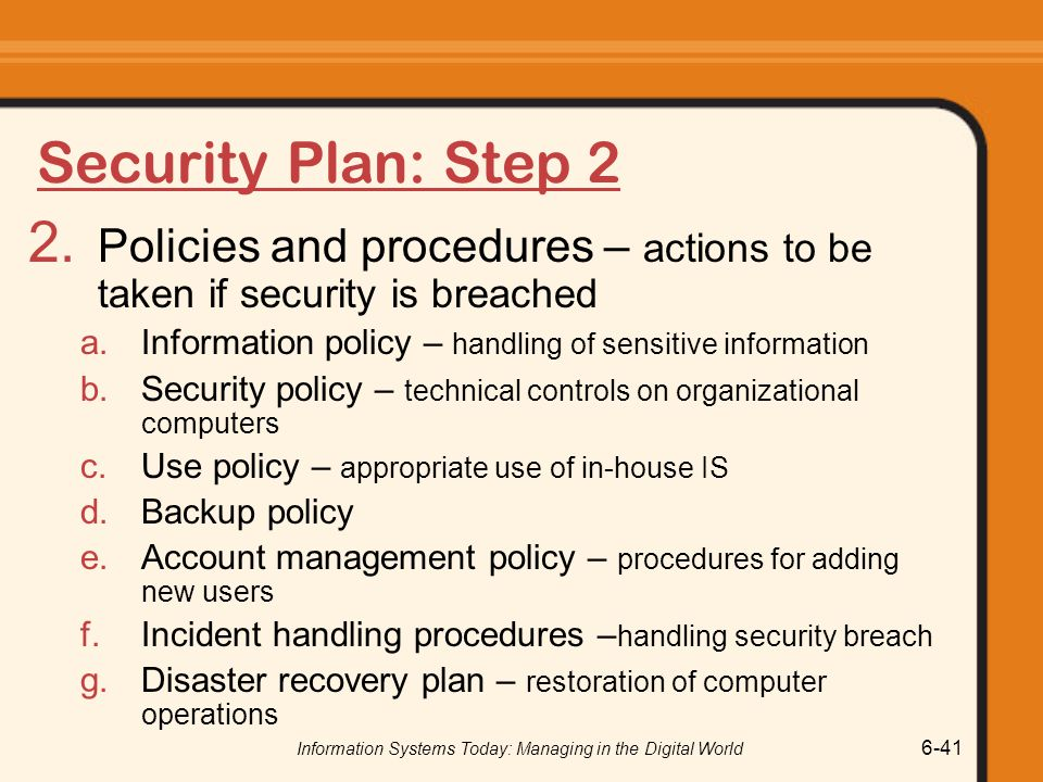 Information Systems Today: Managing in the Digital World 6-41 Security Plan: Step 2 2. Policies and procedures – actions to be taken if security is br