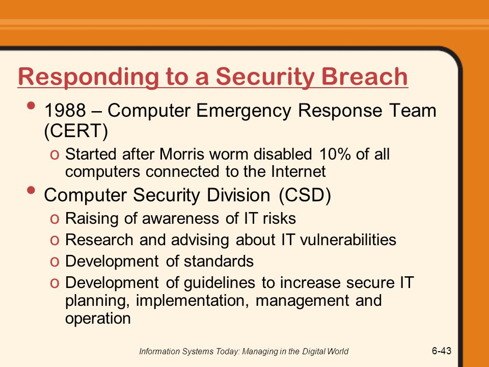 Information Systems Today: Managing in the Digital World 6-43 Responding to a Security Breach 1988 – Computer Emergency Response Team (CERT) o Started