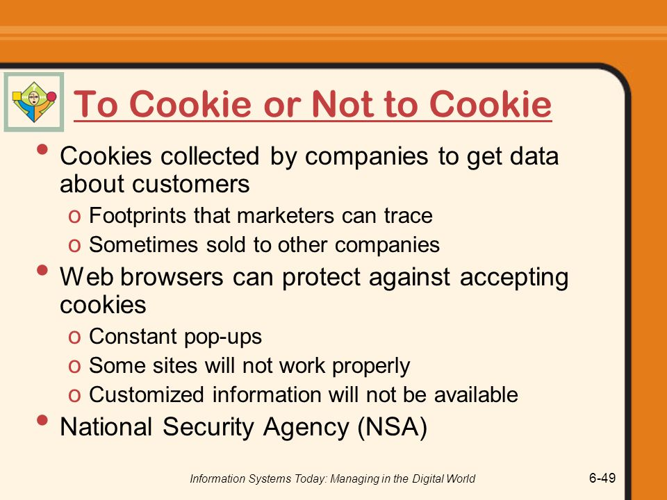 Information Systems Today: Managing in the Digital World 6-49 To Cookie or Not to Cookie Cookies collected by companies to get data about customers o