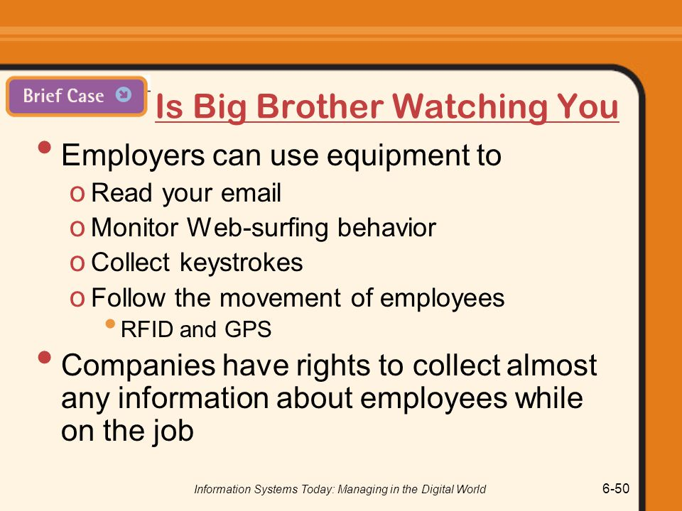 Information Systems Today: Managing in the Digital World 6-50 Is Big Brother Watching You Employers can use equipment to o Read your email o Monitor W