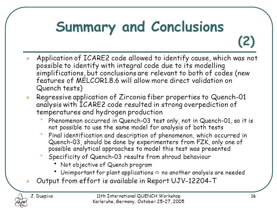 J. Duspiva11th International QUENCH Workshop Karlsruhe, Germany, October 25-27, 2005 16 Summary and Conclusions Application of ICARE2 code allowed to