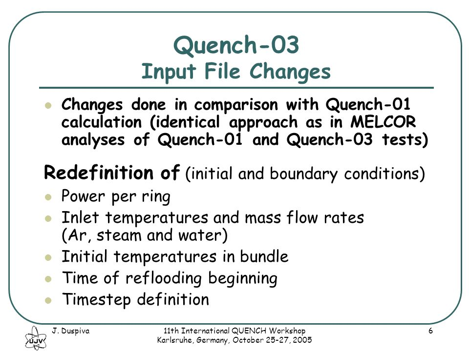 J. Duspiva11th International QUENCH Workshop Karlsruhe, Germany, October 25-27, 2005 6 Quench-03 Input File Changes Changes done in comparison with Qu