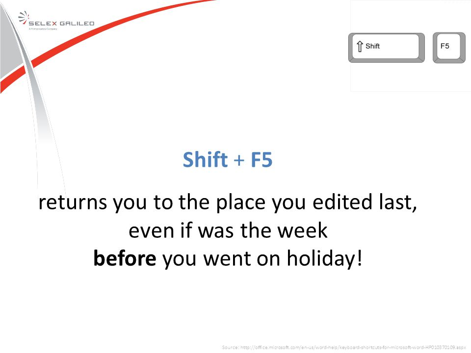 Source: http://office.microsoft.com/en-us/word-help/keyboard-shortcuts-for-microsoft-word-HP010370109.aspx Shift + F5 returns you to the place you edited last, even if was the week before you went on holiday!