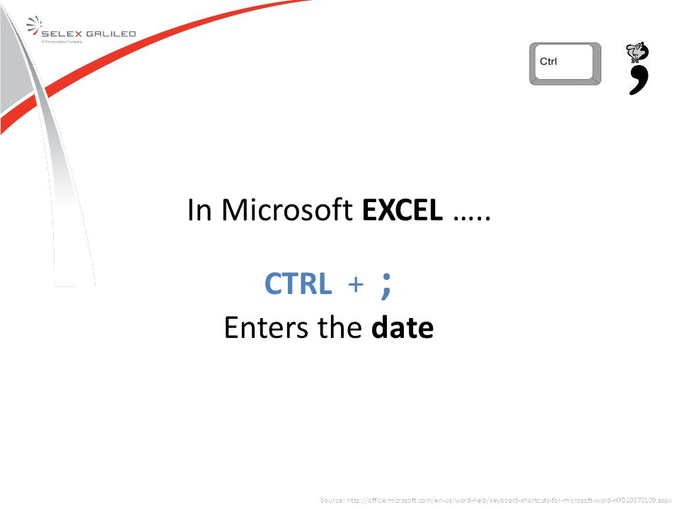 Source: http://office.microsoft.com/en-us/word-help/keyboard-shortcuts-for-microsoft-word-HP010370109.aspx CTRL + ; Enters the date In Microsoft EXCEL …..