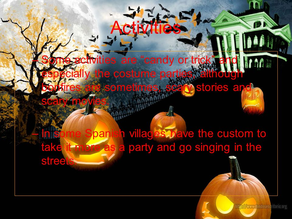 Other curiosities –The fact of the costumes on Halloween is because before the people believed that evil spirits were chased with those costumes and masks.