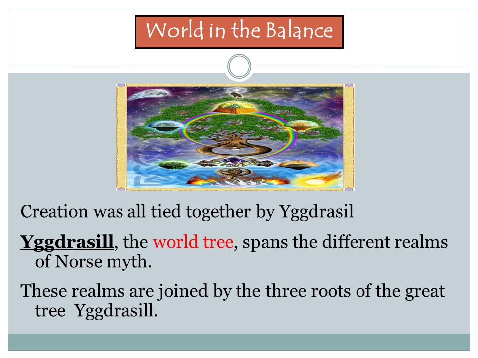 World in the Balance Creation was all tied together by Yggdrasil Yggdrasill, the world tree, spans the different realms of Norse myth.