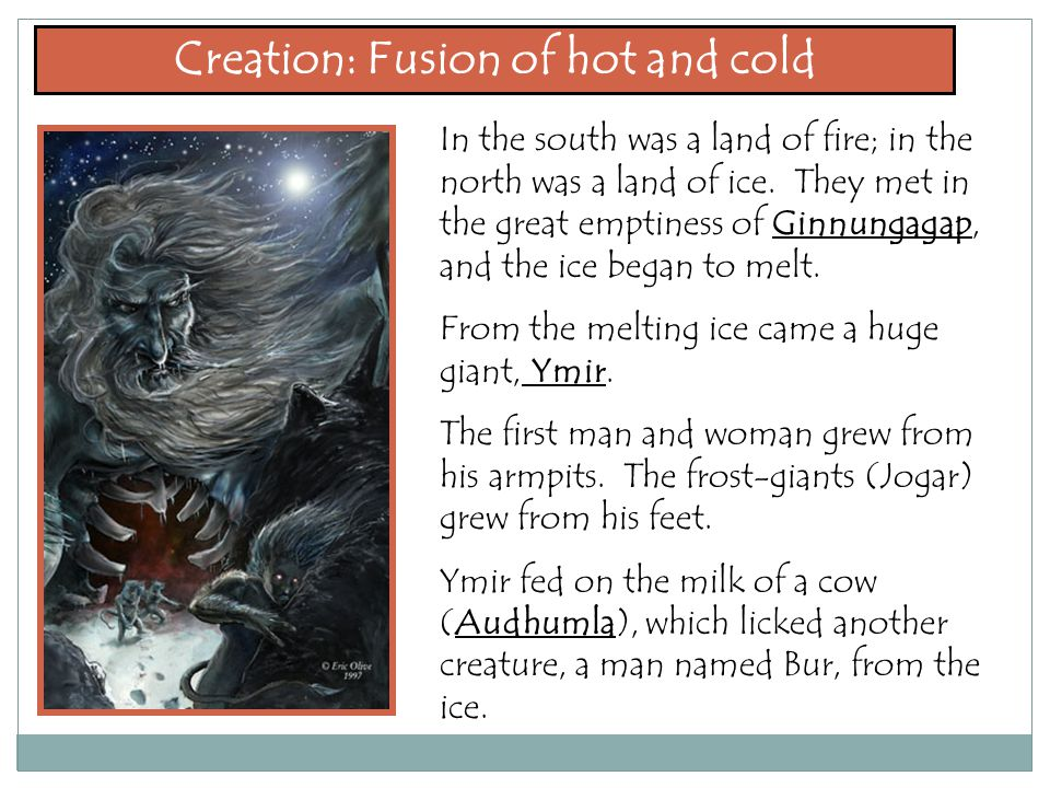 Creation: Fusion of hot and cold In the south was a land of fire; in the north was a land of ice.