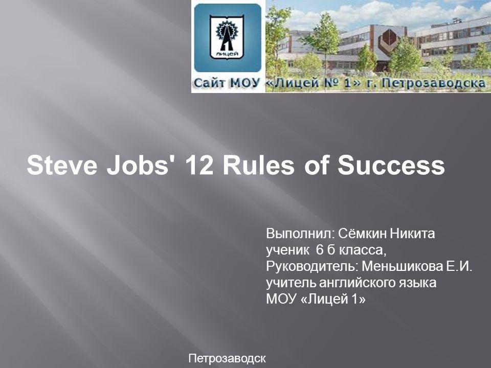 Выполнил: Сёмкин Никита ученик 6 б класса, Руководитель: Меньшикова Е.И. учитель английского языка МОУ «Лицей 1» Петрозаводск Steve Jobs' 12 Rules of