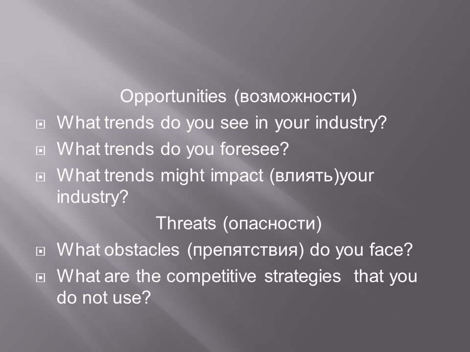 Opportunities (возможности)  What trends do you see in your industry.