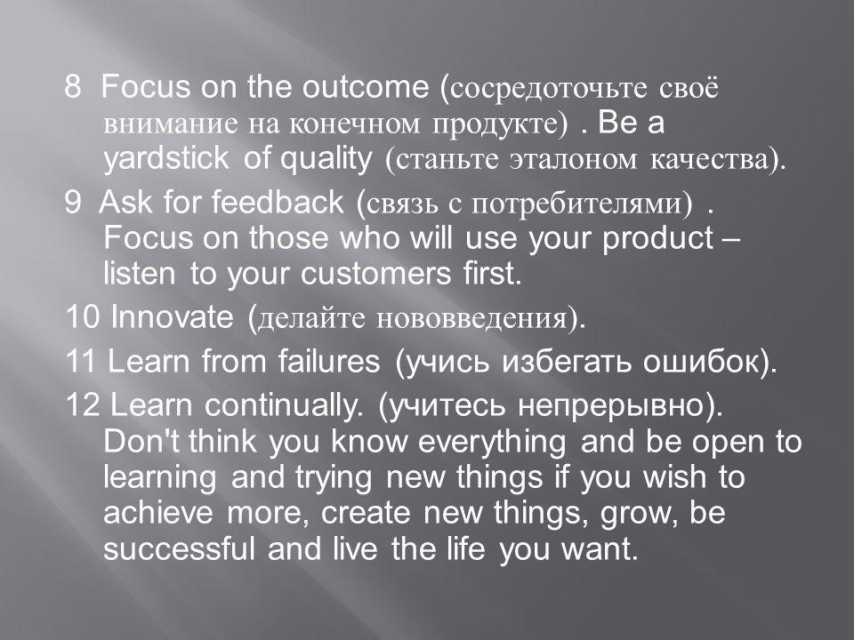 8 Focus on the outcome ( сосредоточьте своё внимание на конечном продукте ). Be a yardstick of quality ( станьте эталоном качества ). 9 Ask for feedba