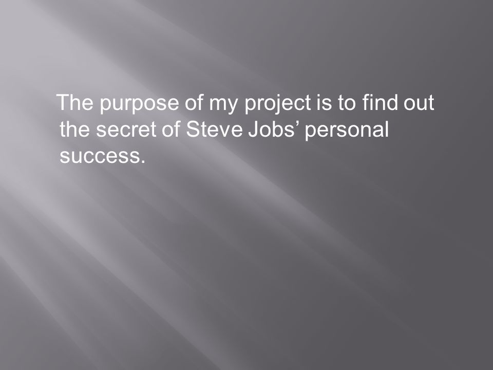 The purpose of my project is to find out the secret of Steve Jobs' personal success.