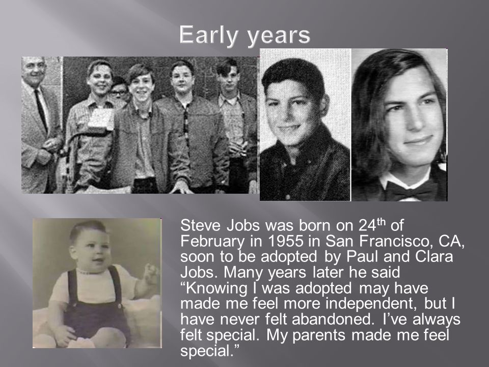 Early years Steve Jobs was born on 24 th of February in 1955 in San Francisco, CA, soon to be adopted by Paul and Clara Jobs.