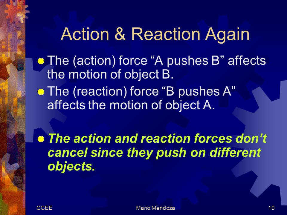 CCEEMario Mendoza10 Action & Reaction Again  The (action) force A pushes B affects the motion of object B.
