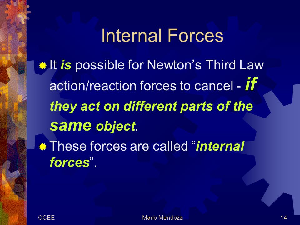 CCEEMario Mendoza14 Internal Forces  It is possible for Newton's Third Law action/reaction forces to cancel - if they act on different parts of the same object.