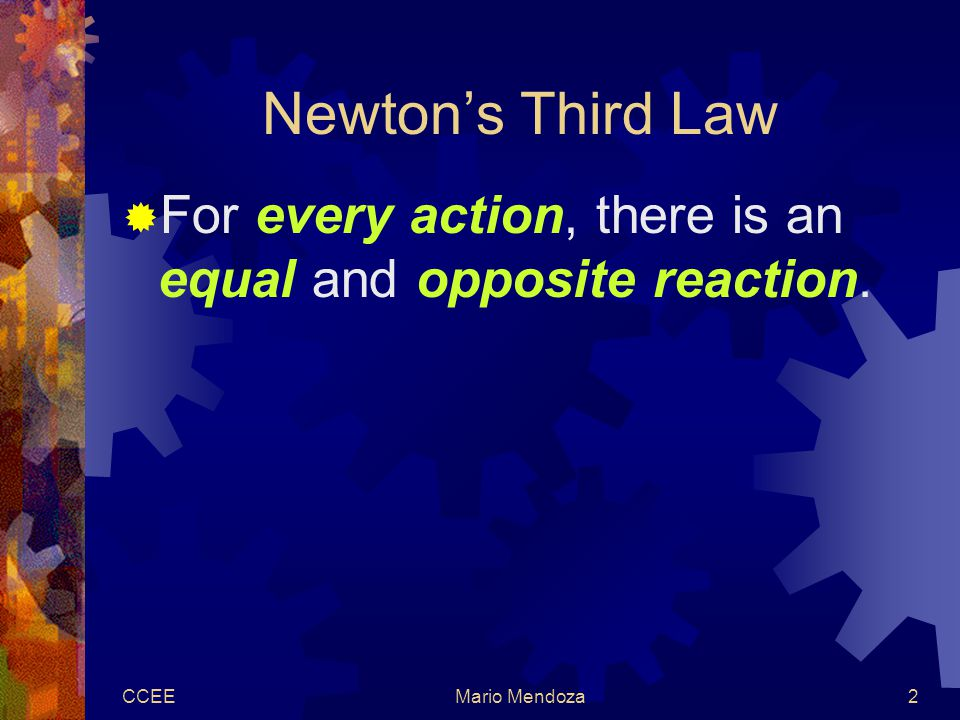 CCEEMario Mendoza2 Newton's Third Law  For every action, there is an equal and opposite reaction.