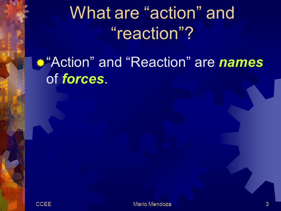 CCEEMario Mendoza3 What are action and reaction  Action and Reaction are names of forces.