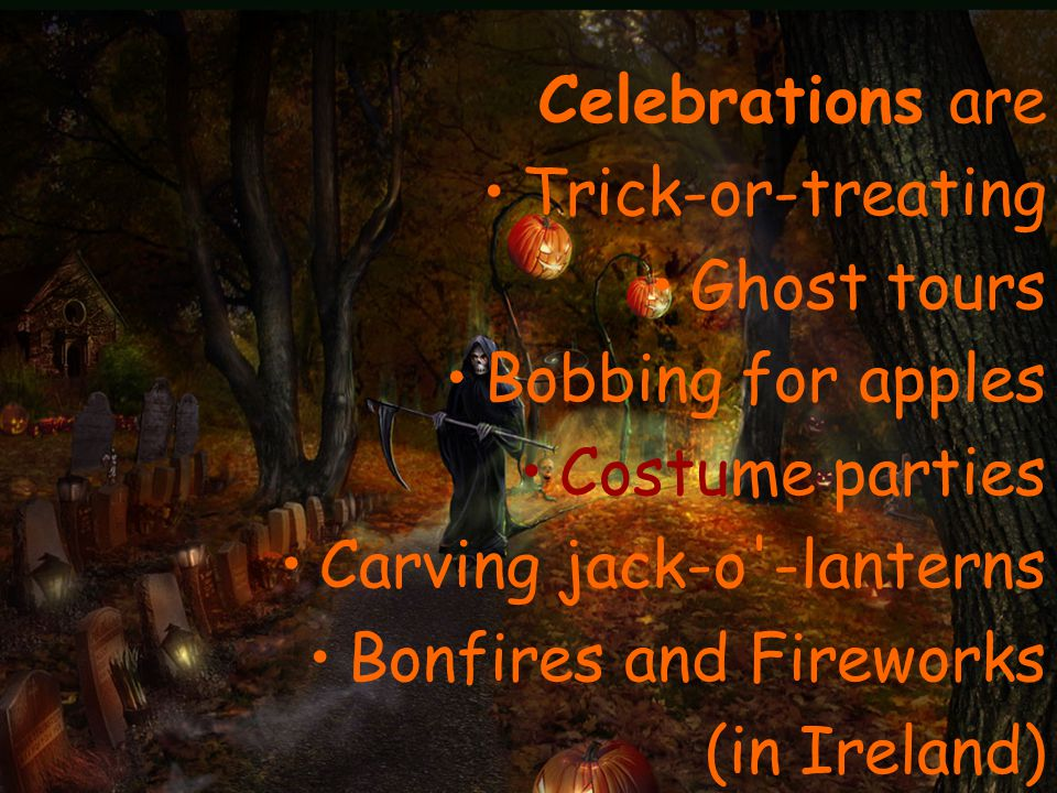 Celebrations are Trick-or-treating Ghost tours Bobbing for apples Costume parties Carving jack-o -lanterns Bonfires and Fireworks (in Ireland)