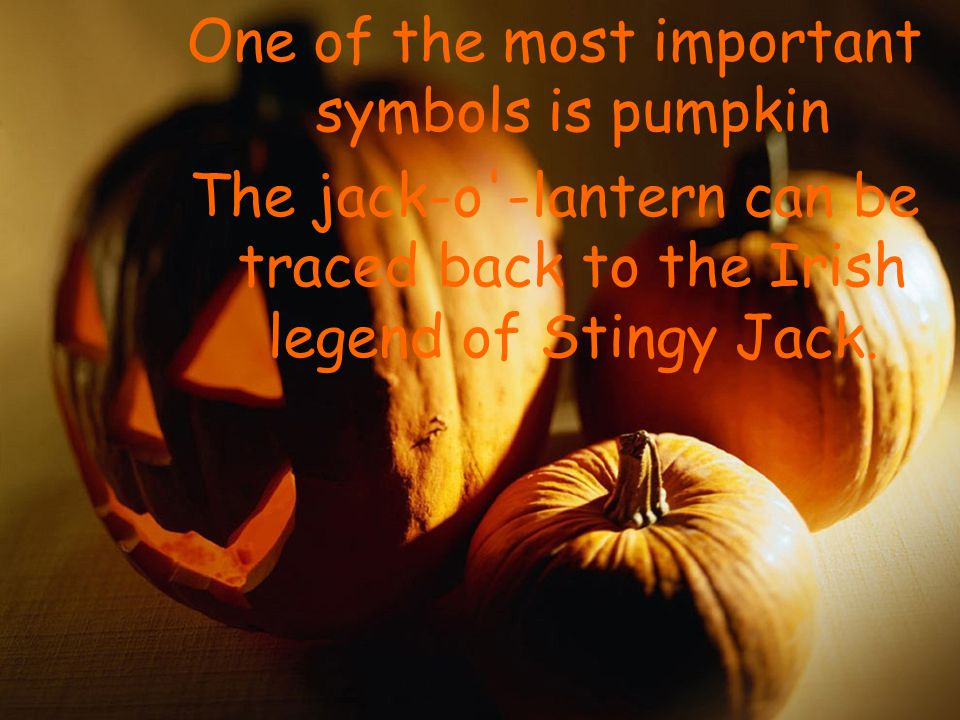 One of the most important symbols is pumpkin The jack-o -lantern can be traced back to the Irish legend of Stingy Jack.