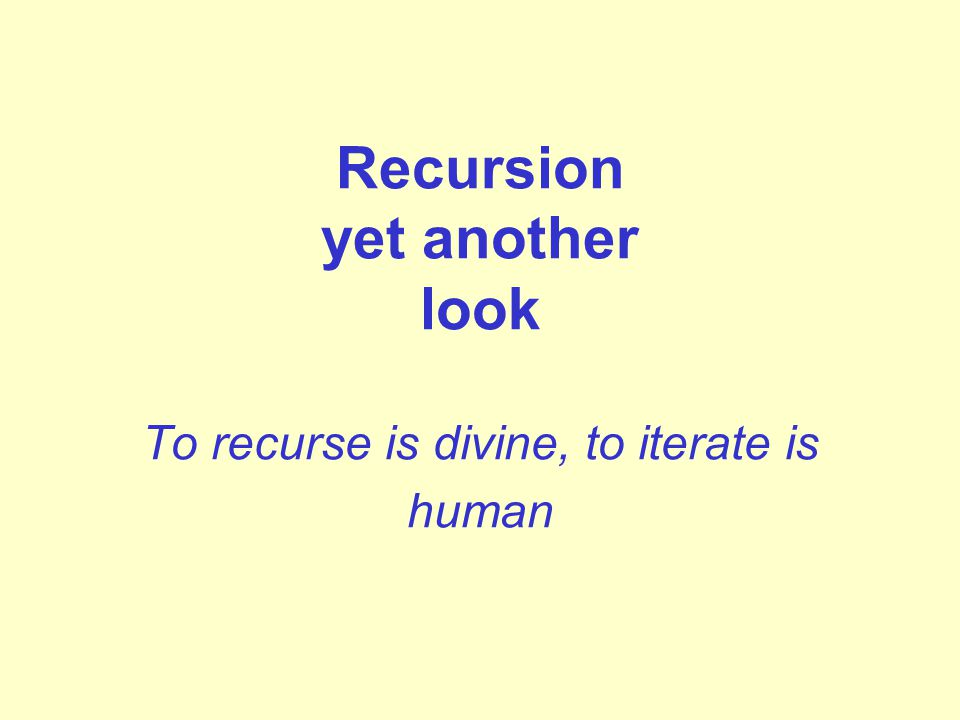 Recursion yet another look To recurse is divine, to iterate is human