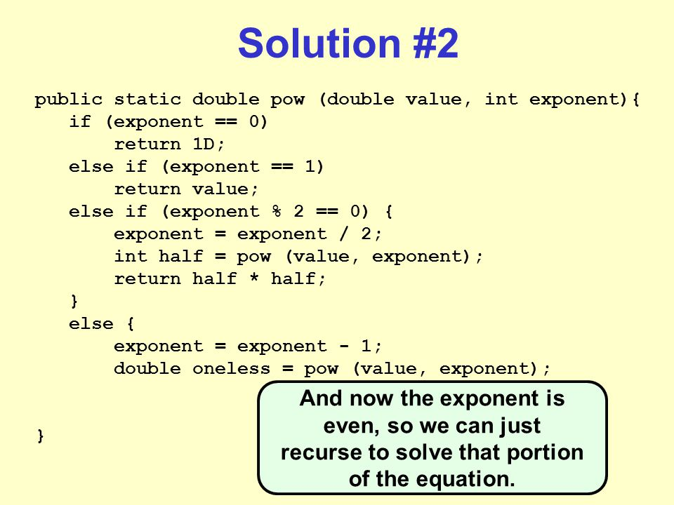Solution #2 public static double pow (double value, int exponent){ if (exponent == 0) return 1D; else if (exponent == 1) return value; else if (exponent % 2 == 0) { exponent = exponent / 2; int half = pow (value, exponent); return half * half; } else { exponent = exponent - 1; double oneless = pow (value, exponent); } And now the exponent is even, so we can just recurse to solve that portion of the equation.