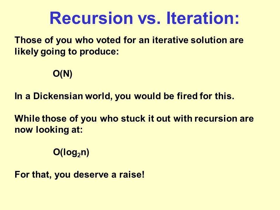 Recursion vs. Iteration: Those of you who voted for an iterative solution are likely going to produce: O(N) In a Dickensian world, you would be fired