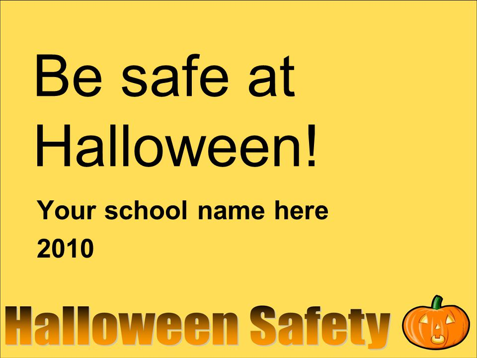 Be safe at Halloween! Your school name here 2010