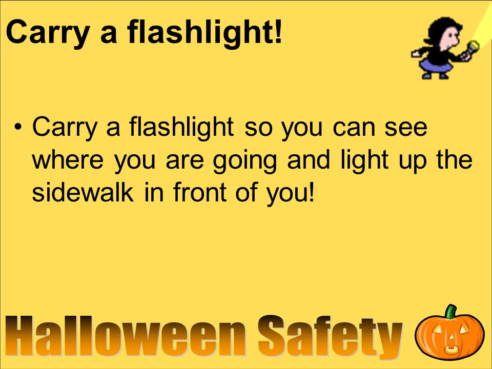 Carry a flashlight! Carry a flashlight so you can see where you are going and light up the sidewalk in front of you!