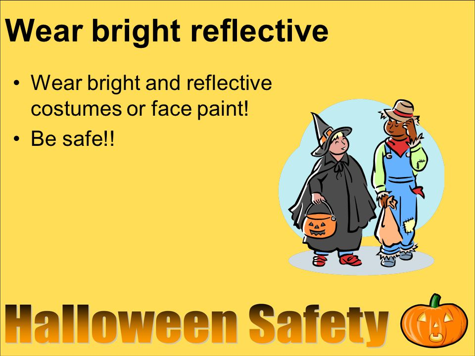Wear bright reflective Wear bright and reflective costumes or face paint! Be safe!!