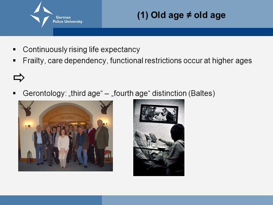 " Continuously rising life expectancy  Frailty, care dependency, functional restrictions occur at higher ages   Gerontology: ""third age – ""fourth age distinction (Baltes) (1) Old age ≠ old age"