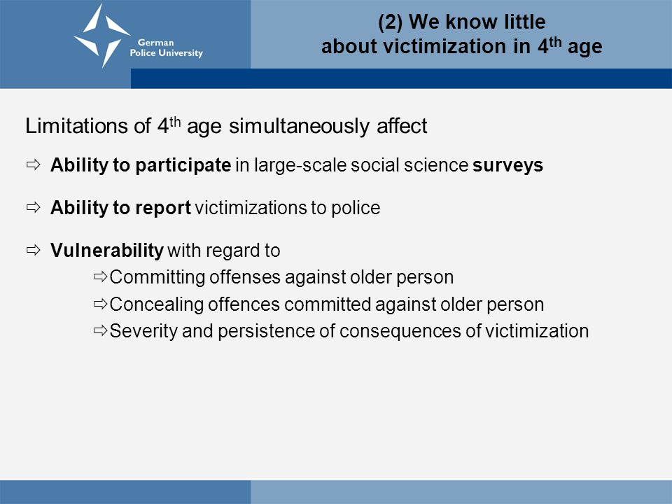 Limitations of 4 th age simultaneously affect  Ability to participate in large-scale social science surveys  Ability to report victimizations to police  Vulnerability with regard to  Committing offenses against older person  Concealing offences committed against older person  Severity and persistence of consequences of victimization (2) We know little about victimization in 4 th age