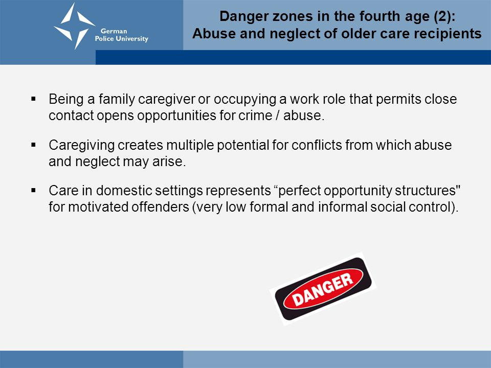 Danger zones in the fourth age (2): Abuse and neglect of older care recipients  Being a family caregiver or occupying a work role that permits close contact opens opportunities for crime / abuse.
