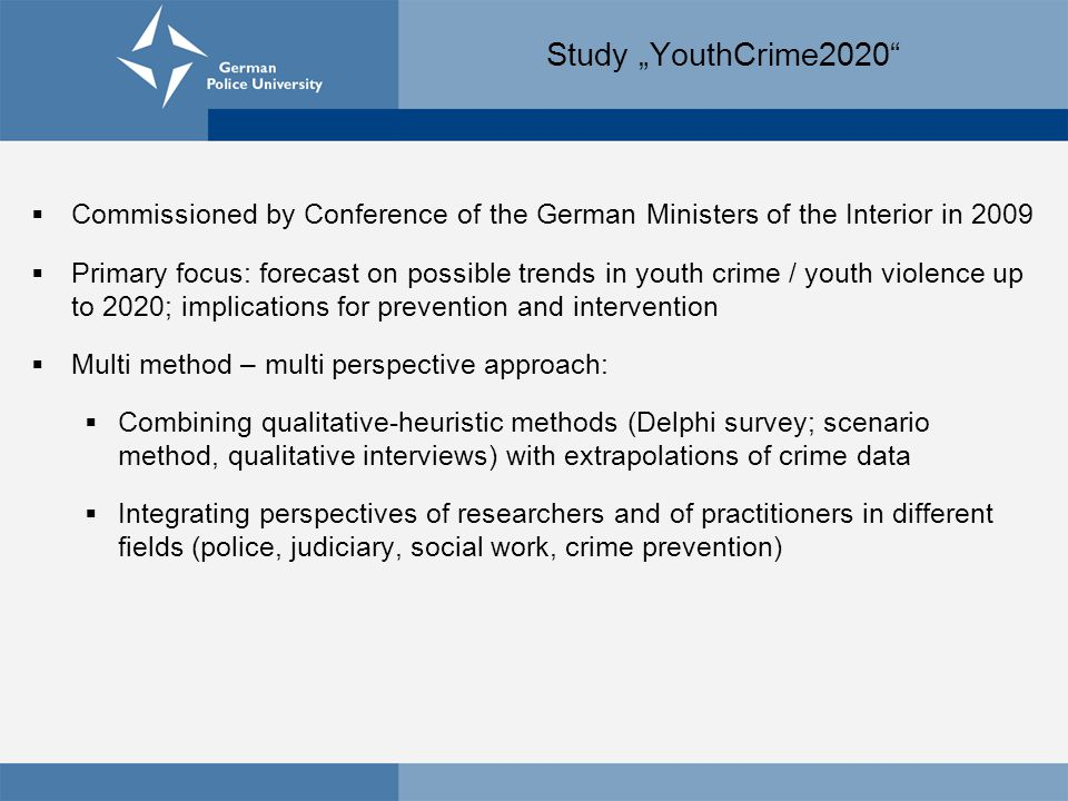 "Study ""YouthCrime2020  Commissioned by Conference of the German Ministers of the Interior in 2009  Primary focus: forecast on possible trends in youth crime / youth violence up to 2020; implications for prevention and intervention  Multi method – multi perspective approach:  Combining qualitative-heuristic methods (Delphi survey; scenario method, qualitative interviews) with extrapolations of crime data  Integrating perspectives of researchers and of practitioners in different fields (police, judiciary, social work, crime prevention)"