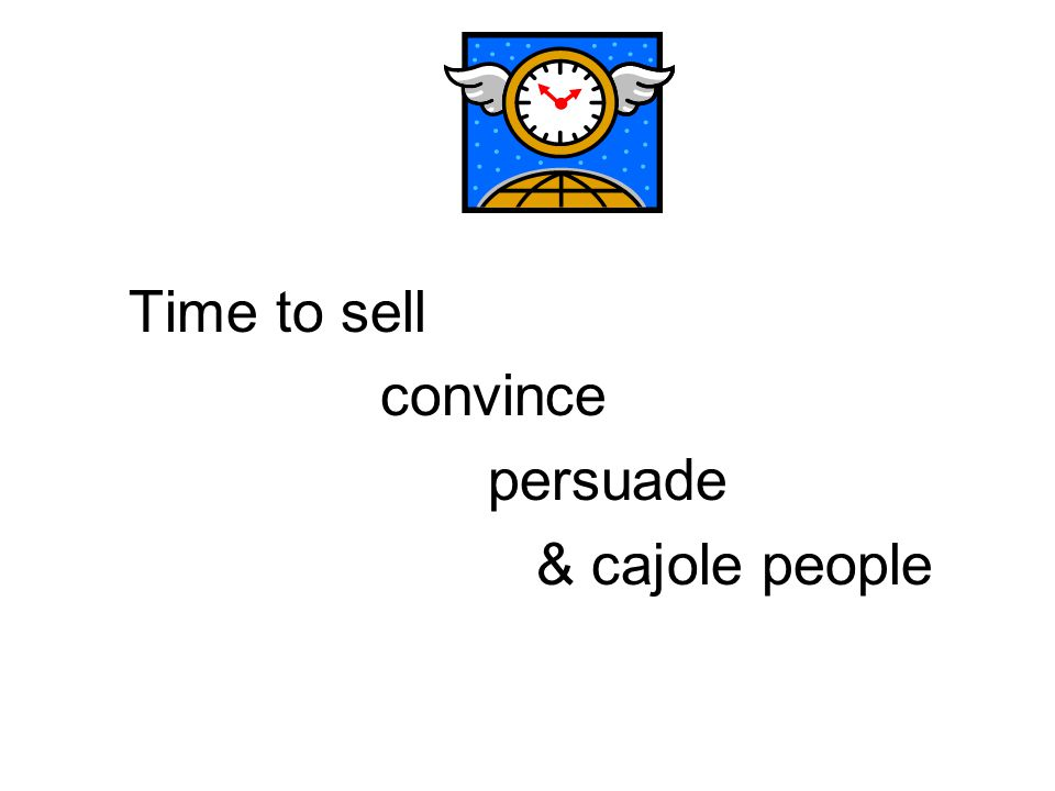 Time to sell convince persuade & cajole people