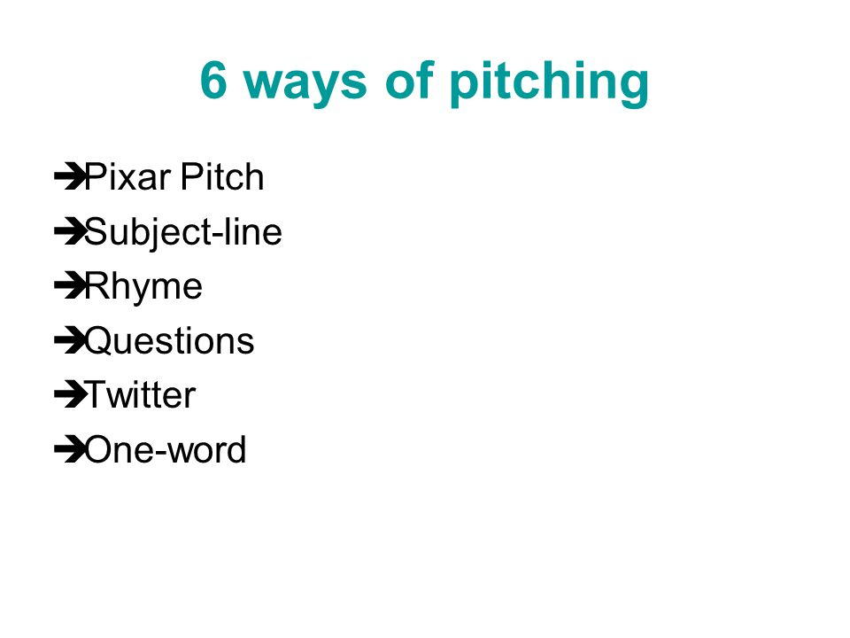 6 ways of pitching  Pixar Pitch  Subject-line  Rhyme  Questions  Twitter  One-word