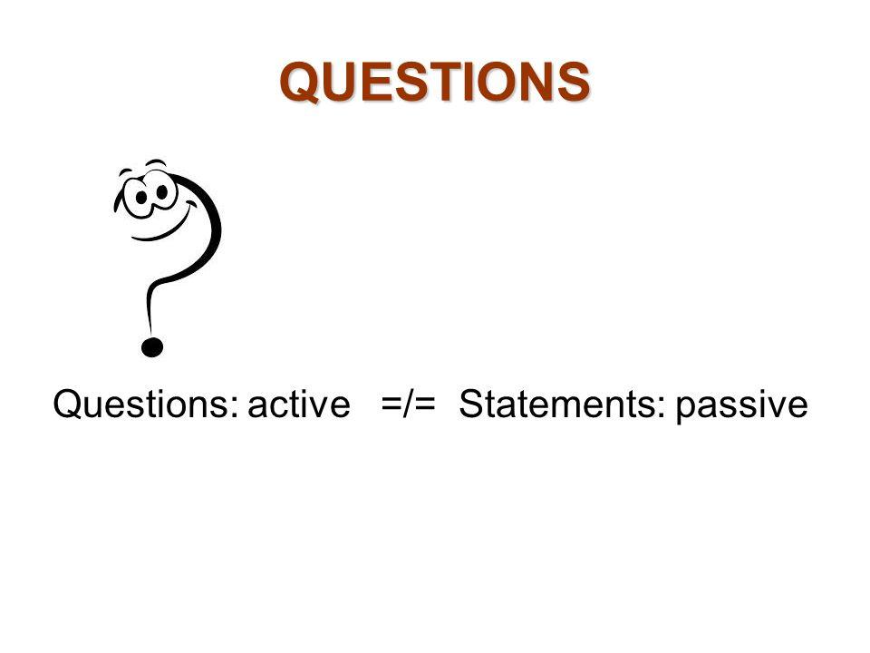 QUESTIONS Questions: active =/= Statements: passive