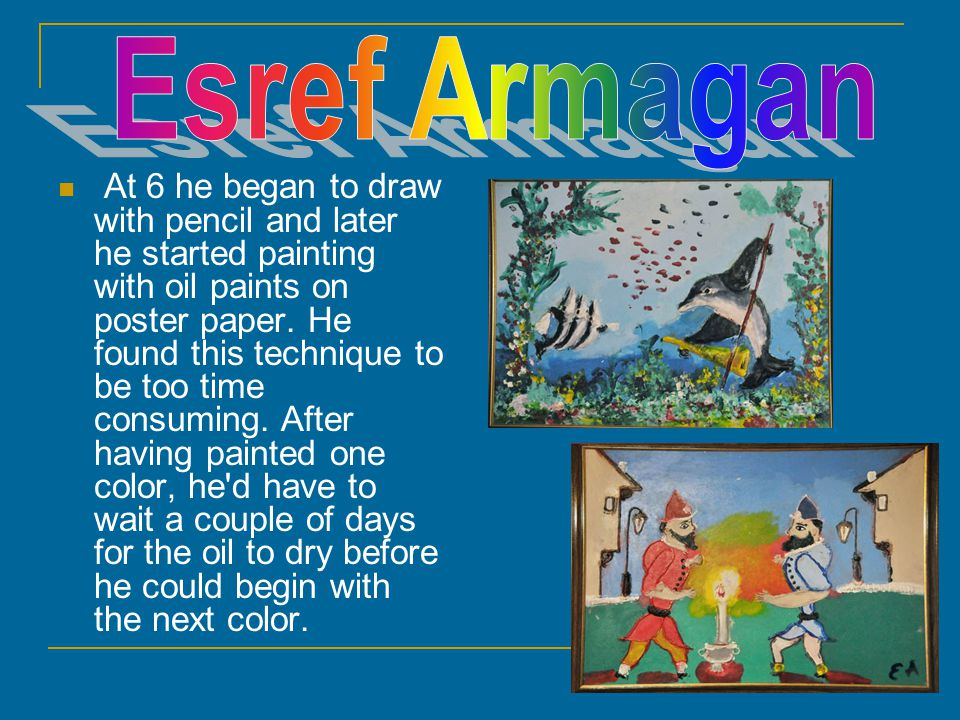 At 6 he began to draw with pencil and later he started painting with oil paints on poster paper.